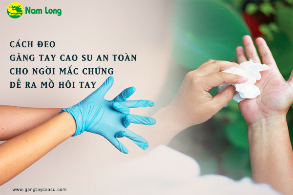 Cách đeo găng tay cao su an toàn cho người mắc chứng dễ ra mồ hôi tay-1