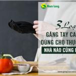 3 loại găng tay cao su dùng cho thực phẩm, nhà nào cũng nên có