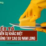 5 yếu tố làm nên sự khác biệt của găng tay cao su Nam Long