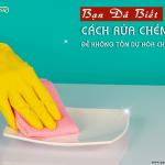 Bạn đã biết cách rửa chén bát để không tồn dư hóa chất chưa?