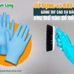 Sử dụng và bảo quản găng tay cao su bảo hộ như thế nào để bền lâu?