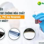 Vật liệu găng tay chống hóa chất: Cao su, PVC hay Neoprene mới tốt nhất?