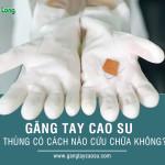 Găng tay cao su bị thủng có cách nào cứu chữa không?