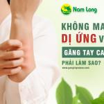 Không may bị dị ứng với găng tay cao su thì phải làm gì?