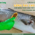 Cách chọn găng tay cao su chế biến thủy sản tốt nhất cho doanh nghiệp