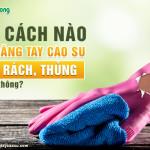 Có cách nào vá găng tay cao su bị rách, thủng hay không?
