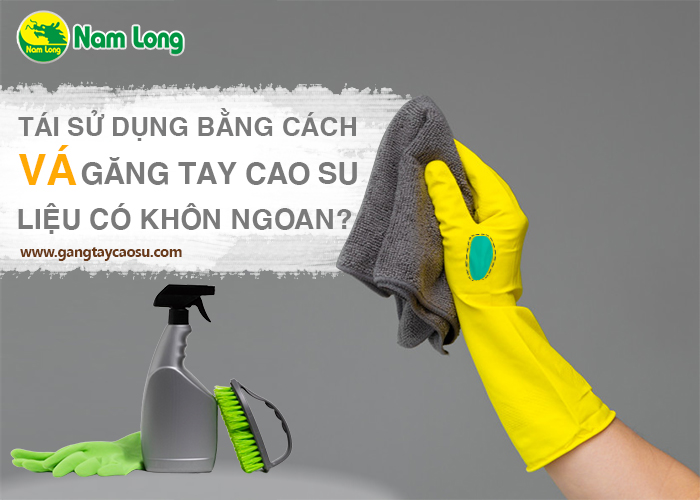 Tái sử dụng bằng cách vá găng tay cao su liệu có khôn ngoan-1