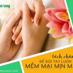 4 Cách chăm sóc da tay để đôi tay luôn mềm mại mịn màng