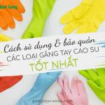 Bật mí cách sử dụng và bảo quản các loại găng tay cao su tốt nhất.