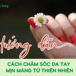 Hướng dẫn cách chăm sóc da tay mịn màng từ thiên nhiên