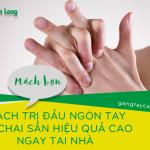 Mách bạn cách trị đầu ngón tay bị chai sần hiệu quả cao ngay tại nhà