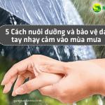 5 Cách nuôi dưỡng và bảo vệ da tay nhạy cảm vào mùa mưa