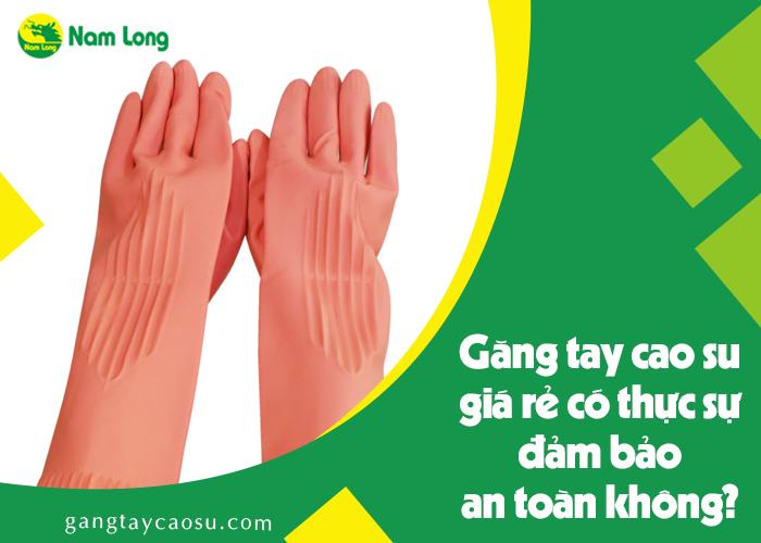 Găng tay cao su giá rẻ có thực sự đảm bảo an toàn không (2)