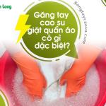 Găng tay cao su giặt quần áo có gì đặc biệt?