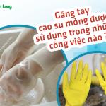 Găng tay cao su mỏng được sử dụng trong những công việc nào?