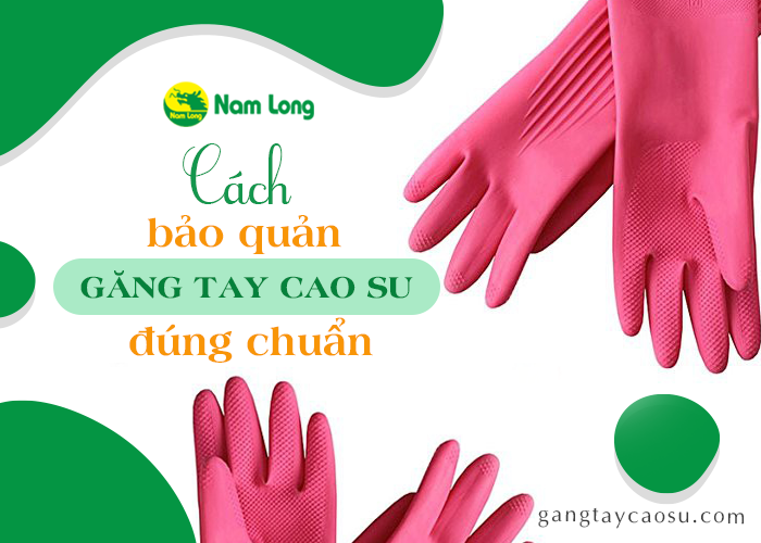 Mách bạn bảo quản găng tay cao su đúng chuẩn, lâu thủng nhất (1)