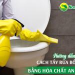 Hướng dẫn chị em cách tẩy rửa bồn cầu bằng hóa chất an toàn