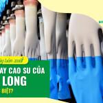 Nhà máy sản xuất găng tay cao su của Nam Long có gì đặc biệt?