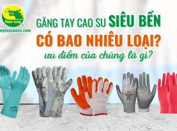 Găng tay cao su siêu bền có bao nhiêu loại? Ưu điểm của chúng là gì?