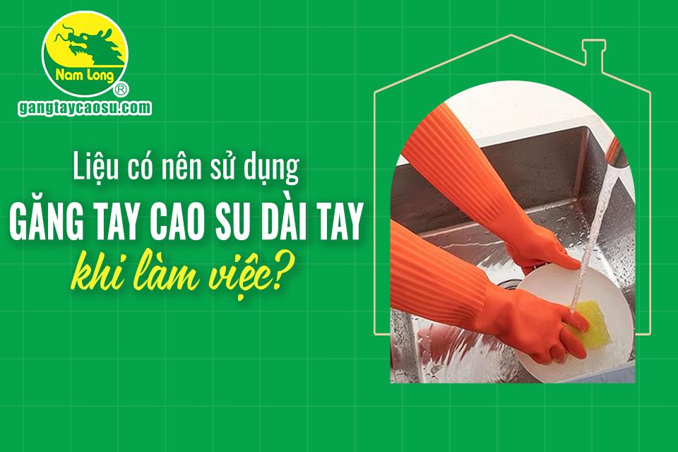 Liệu có nên sử dụng găng tay cao su dài tay khi làm việc?